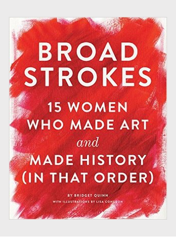 Broad Strokes: 15 Women Who Made Art and Made History (in That Order) by Bridget Quinn
